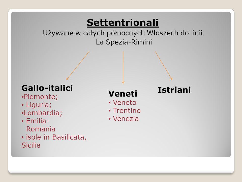Settentrionali Używane w całych północnych Włoszech do linii La Spezia-Rimini Gallo-italici Piemonte; Liguria; Lombardia; Emilia- Romania isole in Basilicata, Sicilia Veneti Veneto Trentino Venezia Istriani