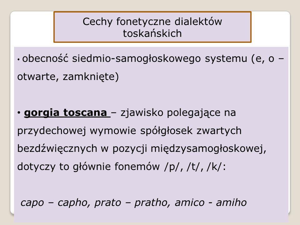 Cechy fonetyczne dialektów toskańskich obecność siedmio-samogłoskowego systemu (e, o – otwarte, zamknięte) gorgia toscana – zjawisko polegające na przydechowej wymowie spółgłosek zwartych bezdźwięcznych w pozycji międzysamogłoskowej, dotyczy to głównie fonemów /p/, /t/, /k/: capo – capho, prato – pratho, amico - amiho