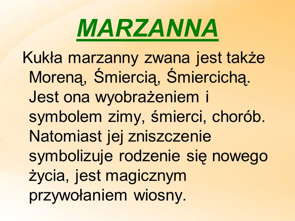 MARZANNA Kukła marzanny zwana jest także Moreną, Śmiercią, Śmiercichą. Jest ona wyobrażeniem i symbolem zimy, śmierci, chorób. Natomiast jej zniszczen