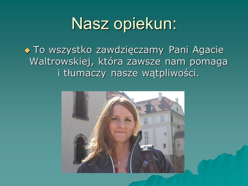 Nasz opiekun: To wszystko zawdzięczamy Pani Agacie Waltrowskiej, która zawsze nam pomaga i tłumaczy nasze wątpliwości.
