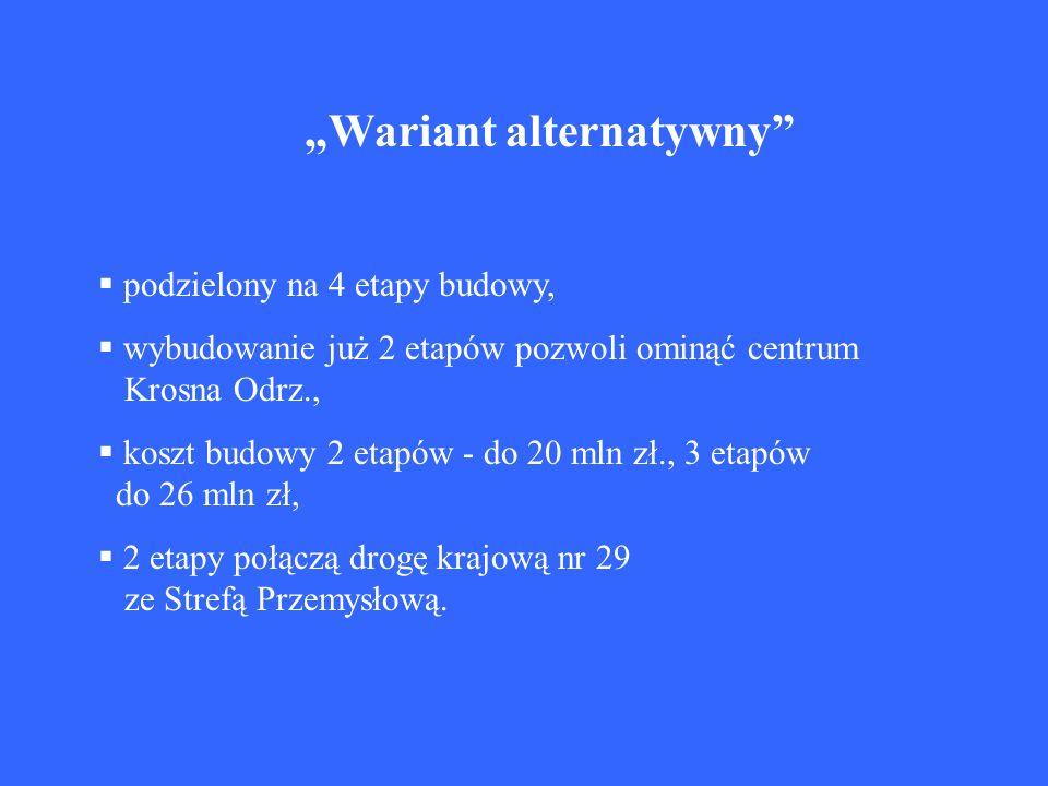 Wariant alternatywny podzielony na 4 etapy budowy, wybudowanie już 2 etapów pozwoli ominąć centrum Krosna Odrz., koszt budowy 2 etapów - do 20 mln zł.