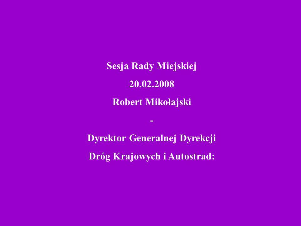 Sesja Rady Miejskiej 20.02.2008 Robert Mikołajski - Dyrektor Generalnej Dyrekcji Dróg Krajowych i Autostrad: