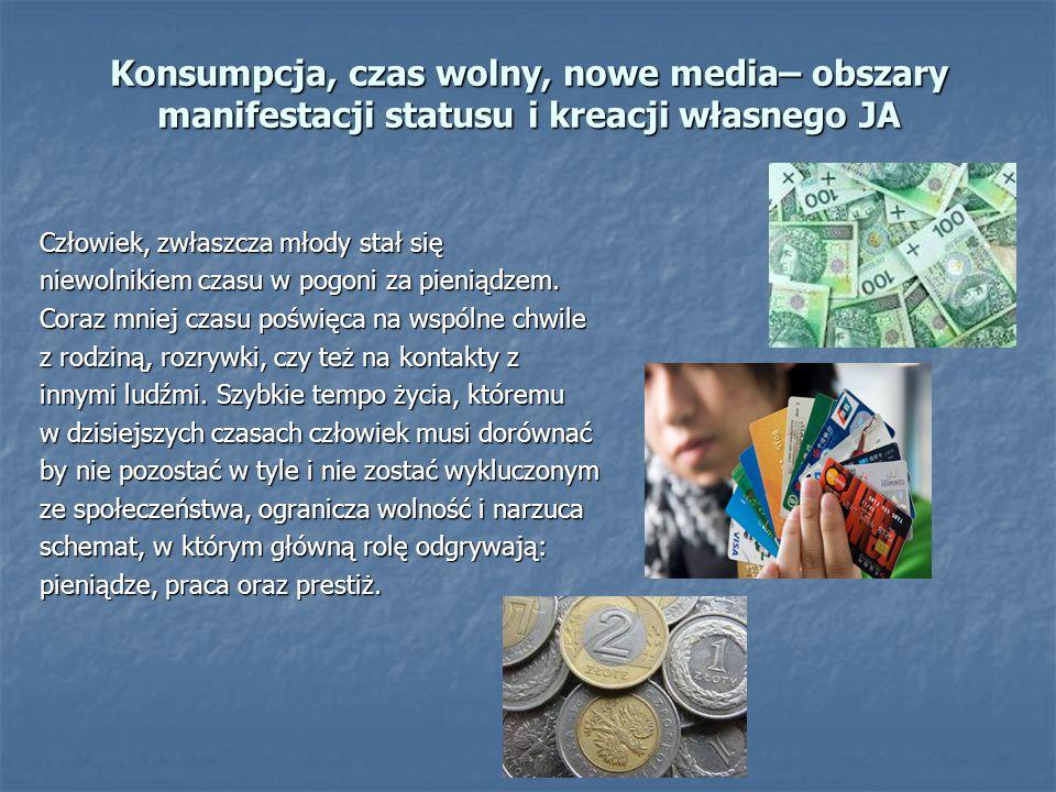 Konsumpcja, czas wolny, nowe media– obszary manifestacji statusu i kreacji własnego JA Człowiek, zwłaszcza młody stał się niewolnikiem czasu w pogoni za pieniądzem.