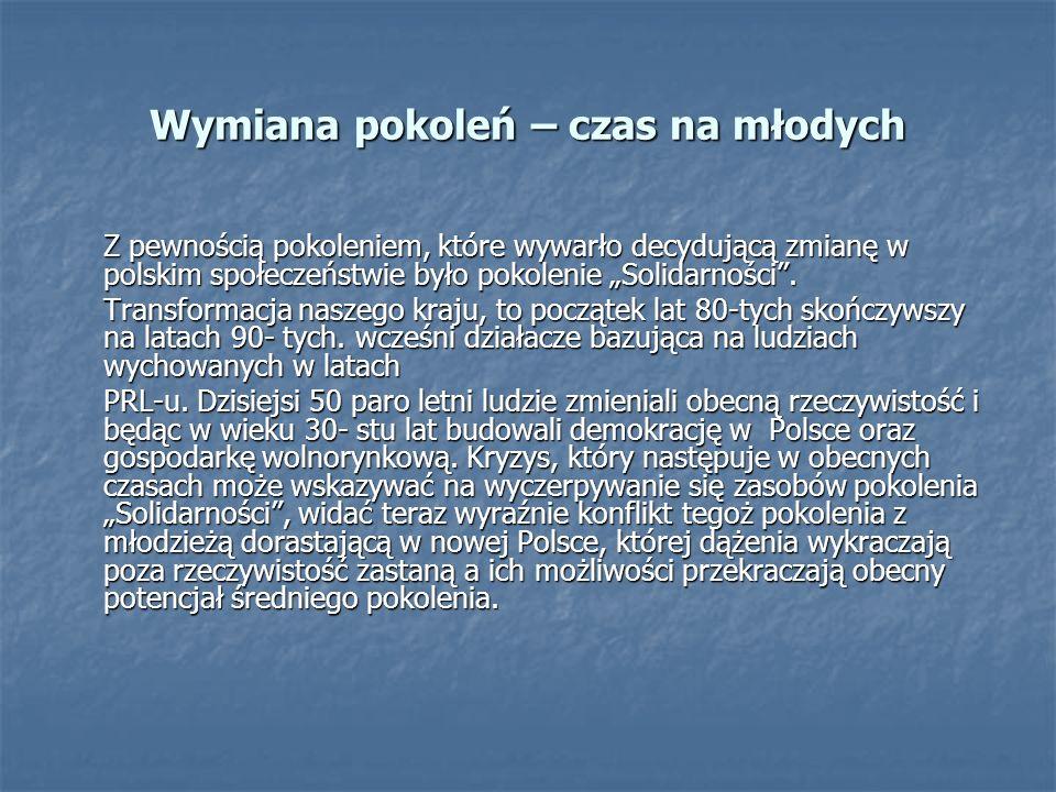 Wymiana pokoleń – czas na młodych Z pewnością pokoleniem, które wywarło decydującą zmianę w polskim społeczeństwie było pokolenie Solidarności. Transf