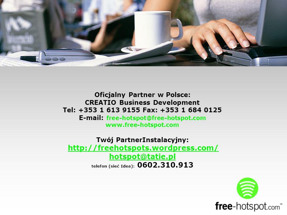 Oficjalny Partner w Polsce: CREATIO Business Development Tel: +353 1 613 9155 Fax: +353 1 684 0125 E-mail: free-hotspot@free-hotspot.com www.free-hotspot.com Twój PartnerInstalacyjny: http://freehotspots.wordpress.com/ hotspot@tatie.pl telefon (sieć Idea): 0602.310.913 http://freehotspots.wordpress.com/ hotspot@tatie.pl