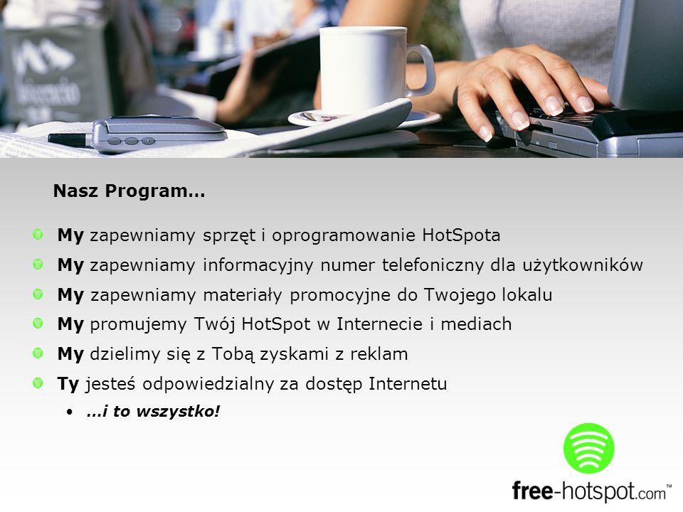 Nasz Program… My zapewniamy sprzęt i oprogramowanie HotSpota My zapewniamy informacyjny numer telefoniczny dla użytkowników My zapewniamy materiały promocyjne do Twojego lokalu My promujemy Twój HotSpot w Internecie i mediach My dzielimy się z Tobą zyskami z reklam Ty jesteś odpowiedzialny za dostęp Internetu …i to wszystko!