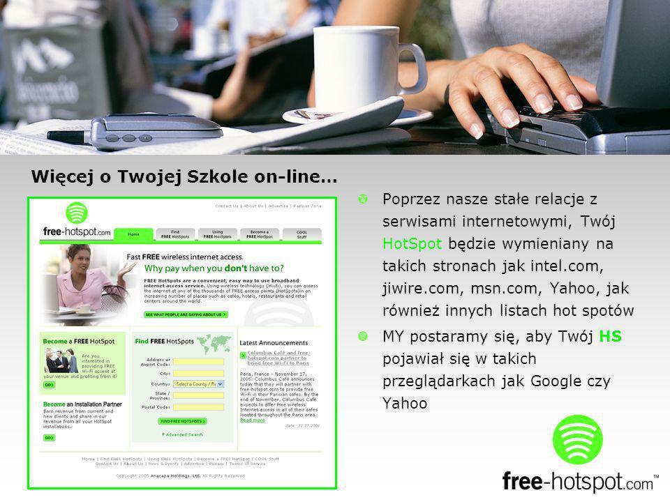 Więcej o Twojej Szkole on-line… Poprzez nasze stałe relacje z serwisami internetowymi, Twój HotSpot będzie wymieniany na takich stronach jak intel.com, jiwire.com, msn.com, Yahoo, jak również innych listach hot spotów MY postaramy się, aby Twój HS pojawiał się w takich przeglądarkach jak Google czy Yahoo