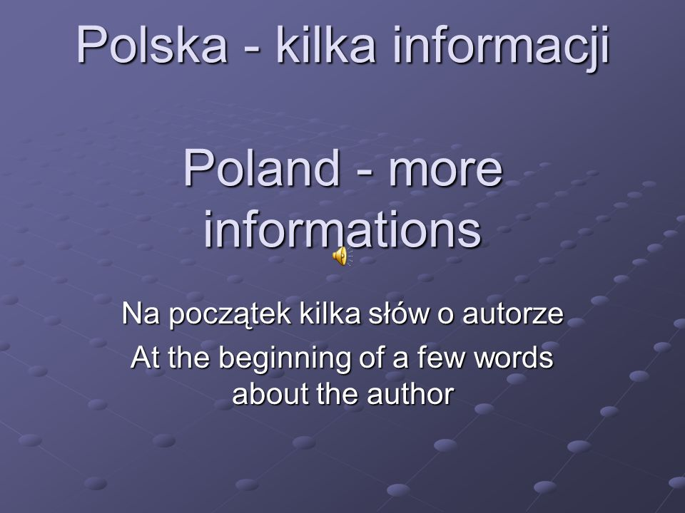 Polska - kilka informacji Poland - more informations Na początek kilka słów o autorze At the beginning of a few words about the author