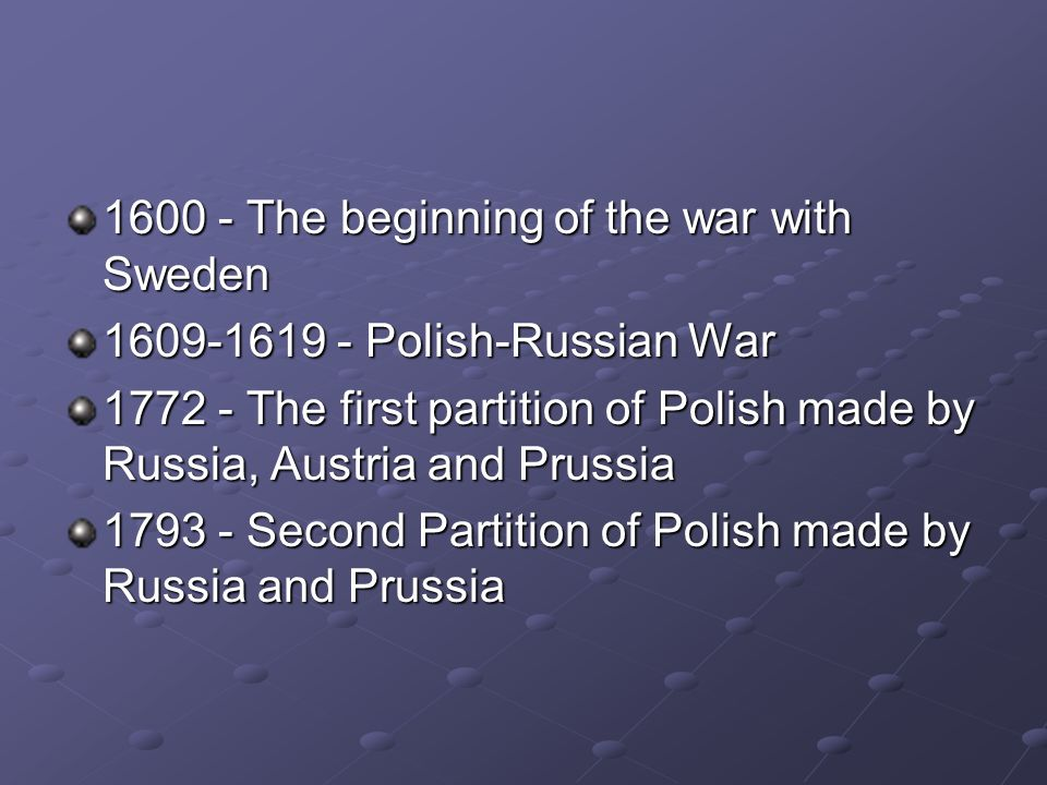 1600 - The beginning of the war with Sweden 1609-1619 - Polish-Russian War 1772 - The first partition of Polish made by Russia, Austria and Prussia 17