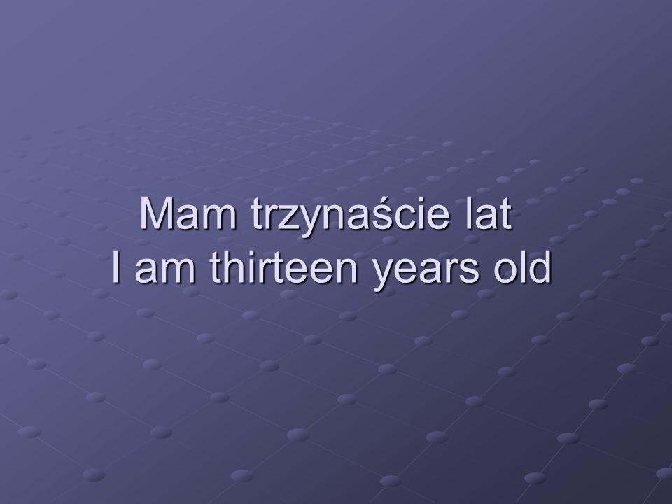 Mam trzynaście lat I am thirteen years old