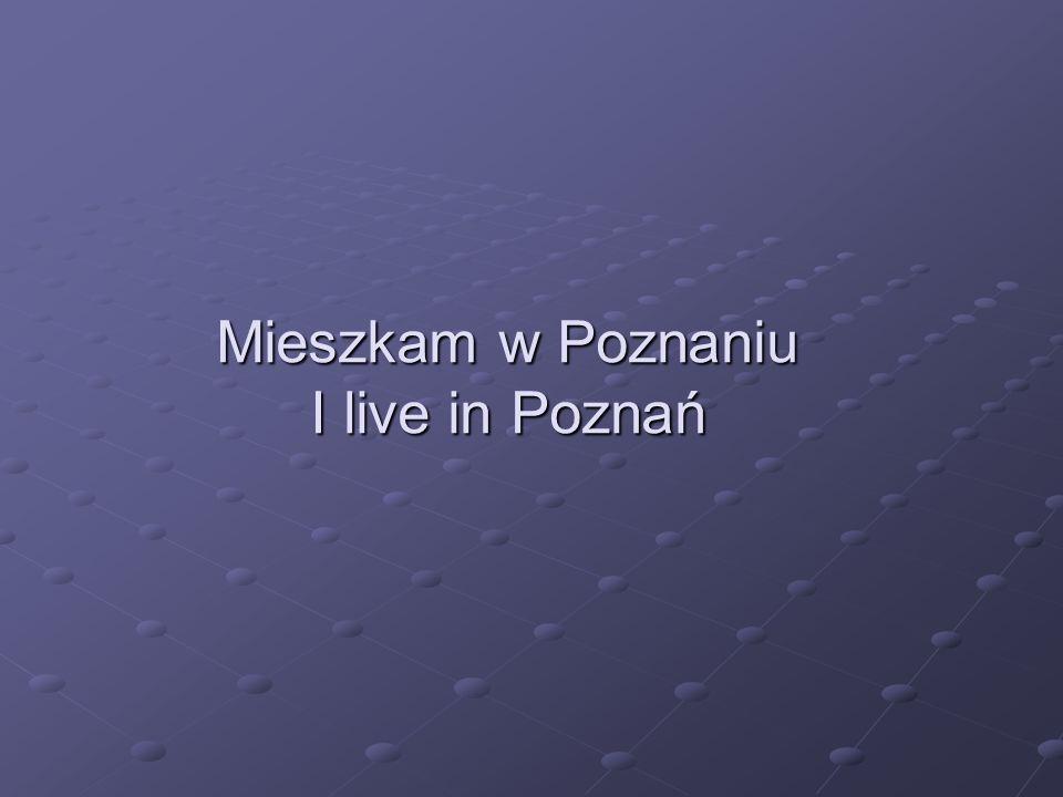 Mieszkam w Poznaniu I live in Poznań