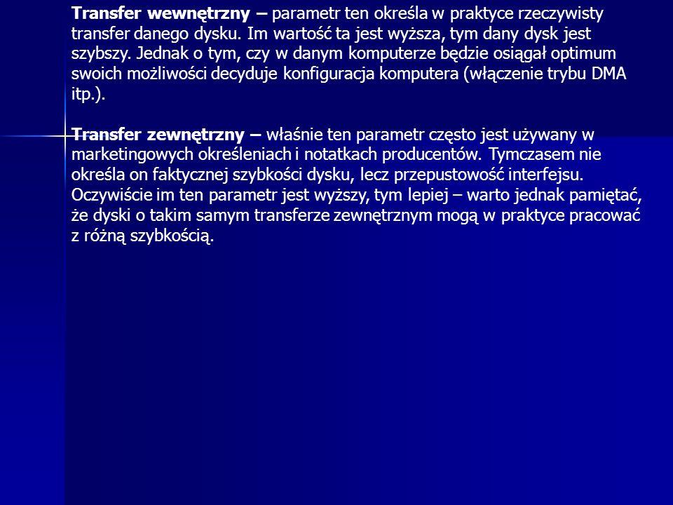 Transfer wewnętrzny – parametr ten określa w praktyce rzeczywisty transfer danego dysku. Im wartość ta jest wyższa, tym dany dysk jest szybszy. Jednak