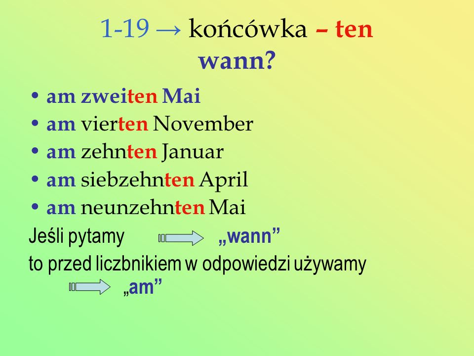 1-19 końcówka – ten wann? am zweiten Mai am vier ten November am zehn ten Januar am siebzehn ten April am neunzehn ten Mai Jeśli pytamy wann to przed