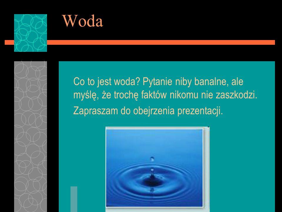 Woda Co to jest woda? Pytanie niby banalne, ale myślę, że trochę faktów nikomu nie zaszkodzi. Zapraszam do obejrzenia prezentacji.