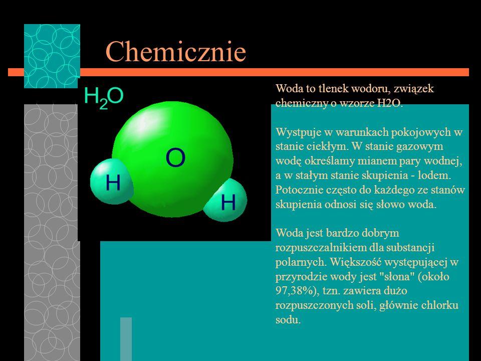 Chemicznie Woda to tlenek wodoru, związek chemiczny o wzorze H2O. Wystpuje w warunkach pokojowych w stanie ciekłym. W stanie gazowym wodę określamy mi