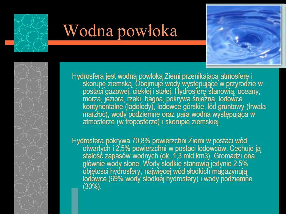 Wodna powłoka Hydrosfera jest wodną powłoką Ziemi przenikającą atmosferę i skorupę ziemską. Obejmuje wody występujące w przyrodzie w postaci gazowej,