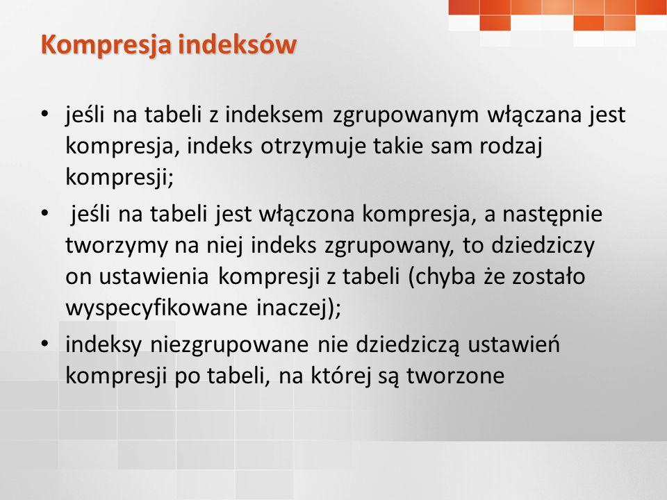 jeśli na tabeli z indeksem zgrupowanym włączana jest kompresja, indeks otrzymuje takie sam rodzaj kompresji; jeśli na tabeli jest włączona kompresja,