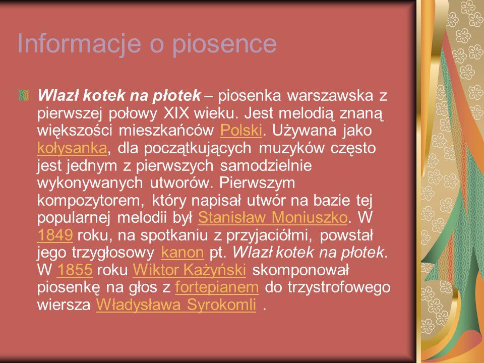 Informacje o piosence Wlazł kotek na płotek – piosenka warszawska z pierwszej połowy XIX wieku. Jest melodią znaną większości mieszkańców Polski. Używ