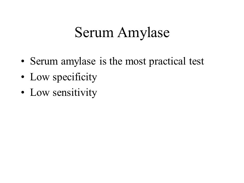 Serum Amylase Serum amylase is the most practical test Low specificity Low sensitivity