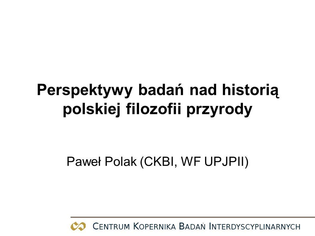 Perspektywy badań nad historią polskiej filozofii przyrody Paweł Polak (CKBI, WF UPJPII)