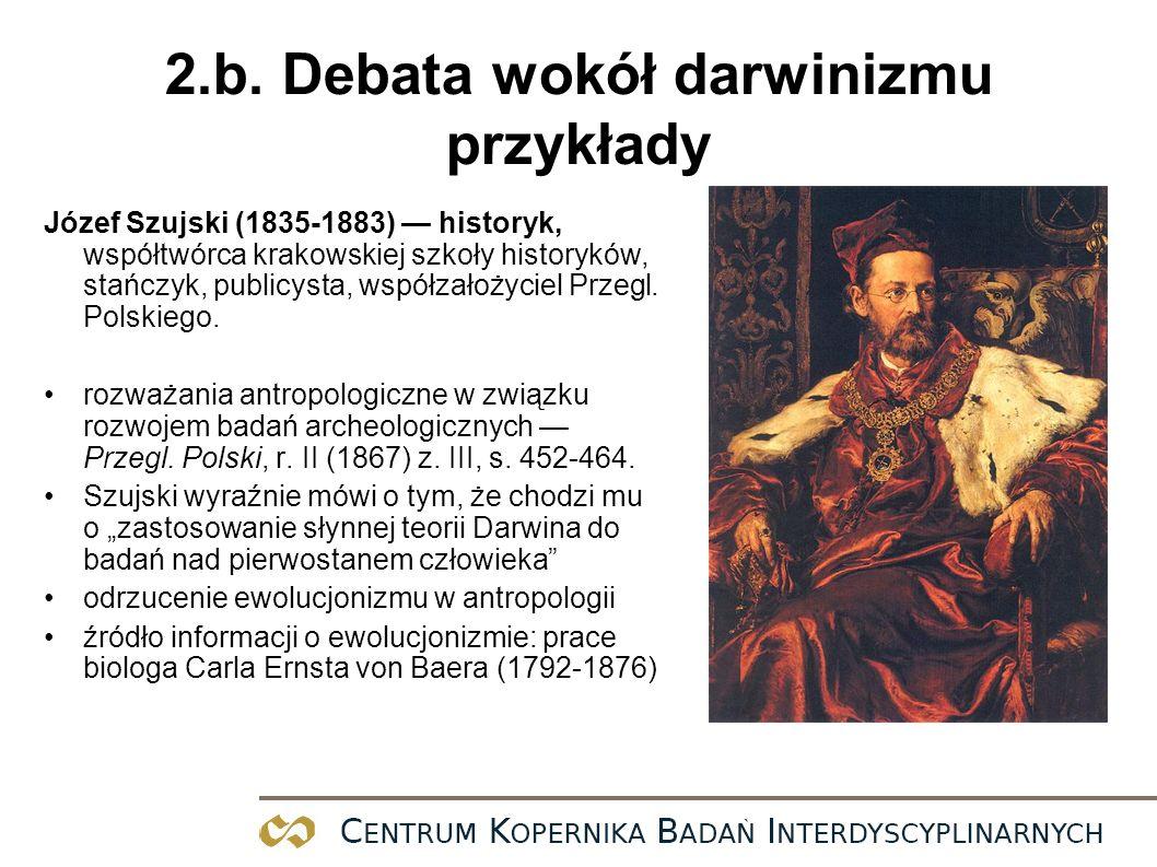 2.b. Debata wokół darwinizmu przykłady Józef Szujski (1835-1883) historyk, współtwórca krakowskiej szkoły historyków, stańczyk, publicysta, współzałoż
