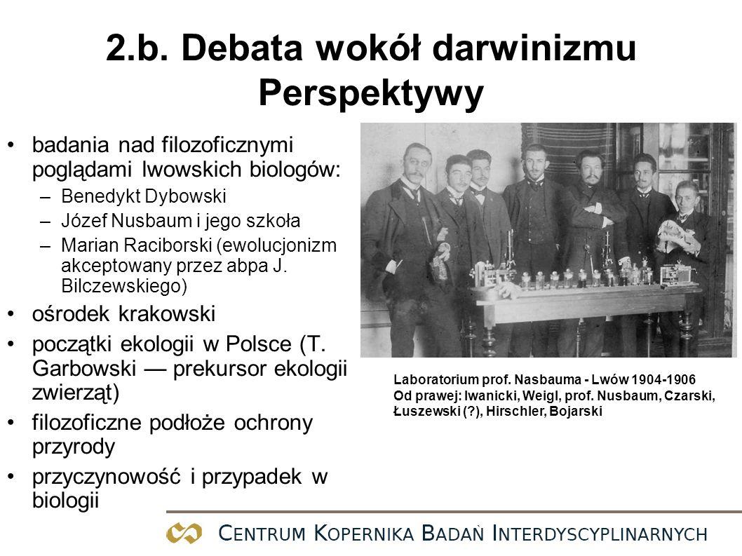 2.b. Debata wokół darwinizmu Perspektywy badania nad filozoficznymi poglądami lwowskich biologów: –Benedykt Dybowski –Józef Nusbaum i jego szkoła –Mar