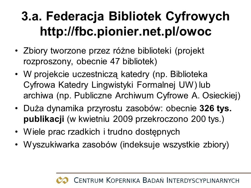 3.a. Federacja Bibliotek Cyfrowych http://fbc.pionier.net.pl/owoc Zbiory tworzone przez różne biblioteki (projekt rozproszony, obecnie 47 bibliotek) W