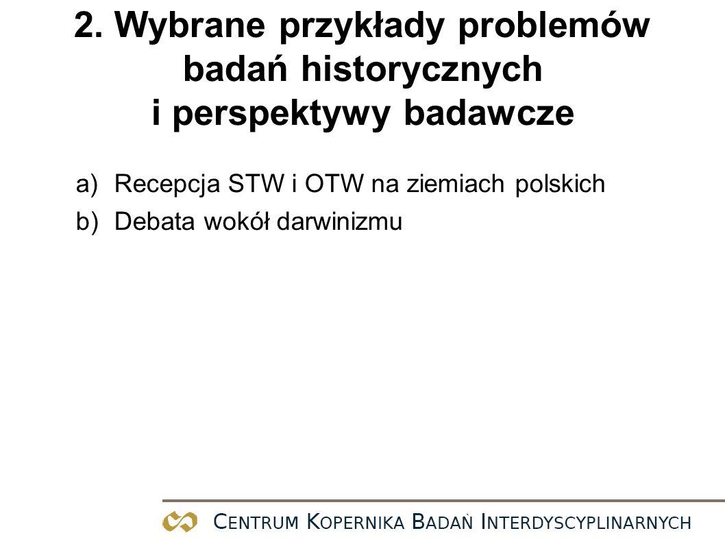 2. Wybrane przykłady problemów badań historycznych i perspektywy badawcze a)Recepcja STW i OTW na ziemiach polskich b)Debata wokół darwinizmu