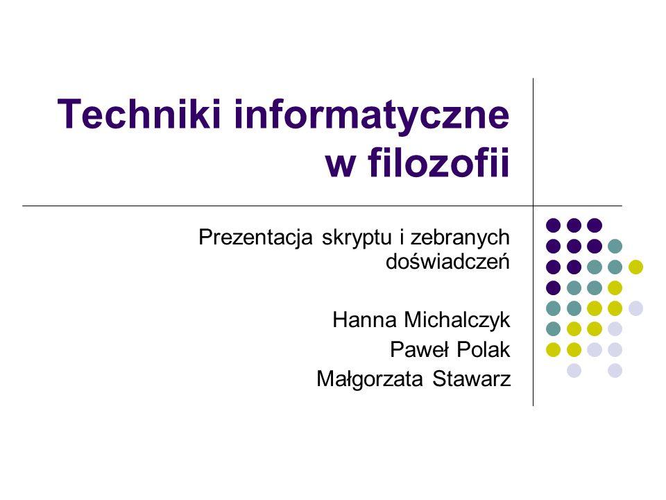 Techniki informatyczne w filozofii Prezentacja skryptu i zebranych doświadczeń Hanna Michalczyk Paweł Polak Małgorzata Stawarz
