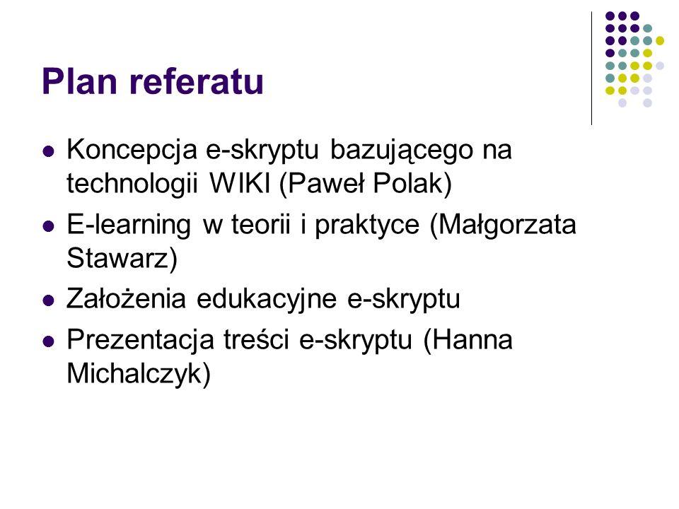 Plan referatu Koncepcja e-skryptu bazującego na technologii WIKI (Paweł Polak) E-learning w teorii i praktyce (Małgorzata Stawarz) Założenia edukacyjn