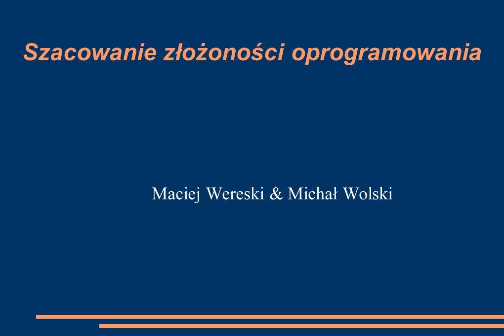 Szacowanie złożoności oprogramowania Maciej Wereski & Michał Wolski