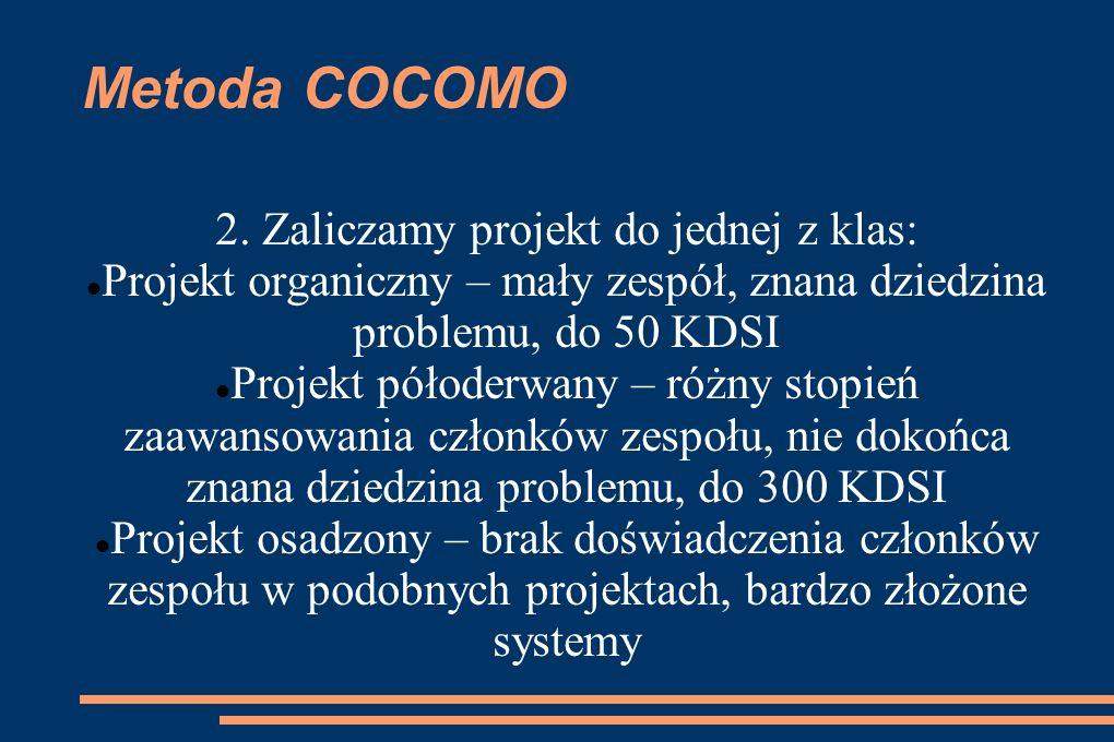 Metoda COCOMO 2. Zaliczamy projekt do jednej z klas: Projekt organiczny – mały zespół, znana dziedzina problemu, do 50 KDSI Projekt półoderwany – różn