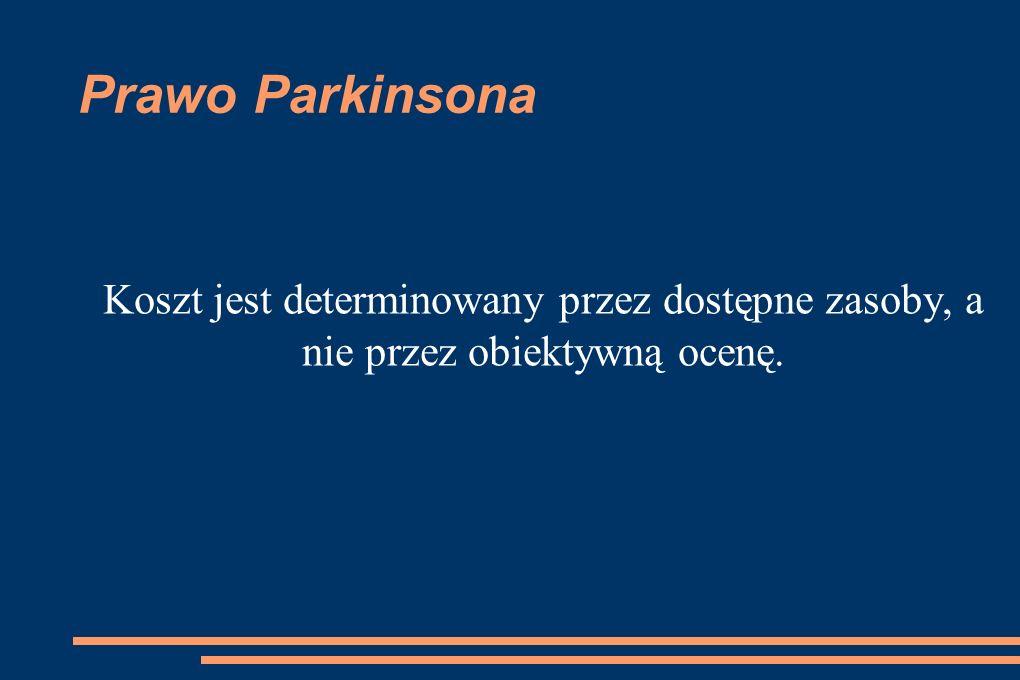 Prawo Parkinsona Koszt jest determinowany przez dostępne zasoby, a nie przez obiektywną ocenę.