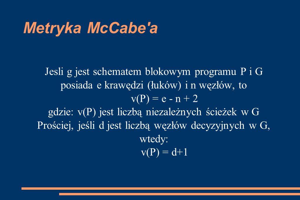 Metryka McCabe'a Jesli g jest schematem blokowym programu P i G posiada e krawędzi (łuków) i n węzłów, to v(P) = e - n + 2 gdzie: v(P) jest liczbą nie