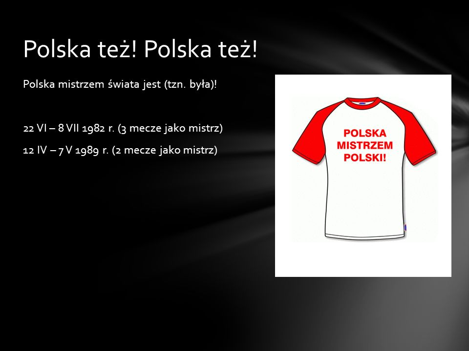 Polska mistrzem świata jest (tzn. była)! 22 VI – 8 VII 1982 r. (3 mecze jako mistrz) 12 IV – 7 V 1989 r. (2 mecze jako mistrz) Polska też!