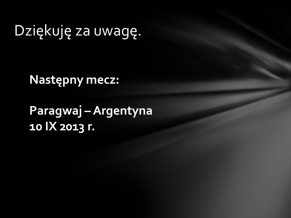 Dziękuję za uwagę. Następny mecz: Paragwaj – Argentyna 10 IX 2013 r.