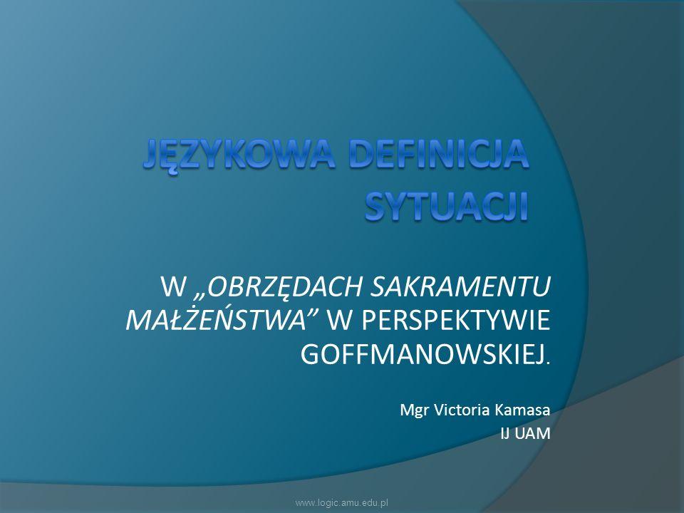 W OBRZĘDACH SAKRAMENTU MAŁŻEŃSTWA W PERSPEKTYWIE GOFFMANOWSKIEJ. Mgr Victoria Kamasa IJ UAM www.logic.amu.edu.pl