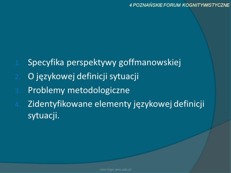 4 POZNAŃSKIE FORUM KOGNITYWISTYCZNE 1. Specyfika perspektywy goffmanowskiej 2. O językowej definicji sytuacji 3. Problemy metodologiczne 4. Zidentyfik