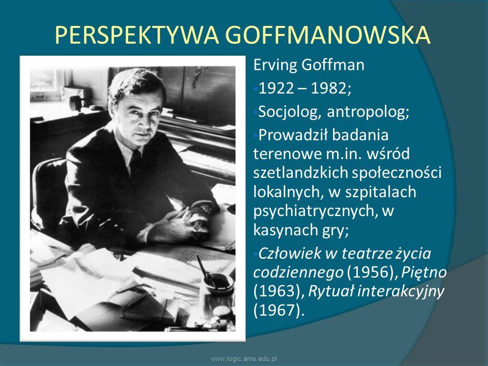 PERSPEKTYWA GOFFMANOWSKA Erving Goffman 1922 – 1982; Socjolog, antropolog; Prowadził badania terenowe m.in. wśród szetlandzkich społeczności lokalnych