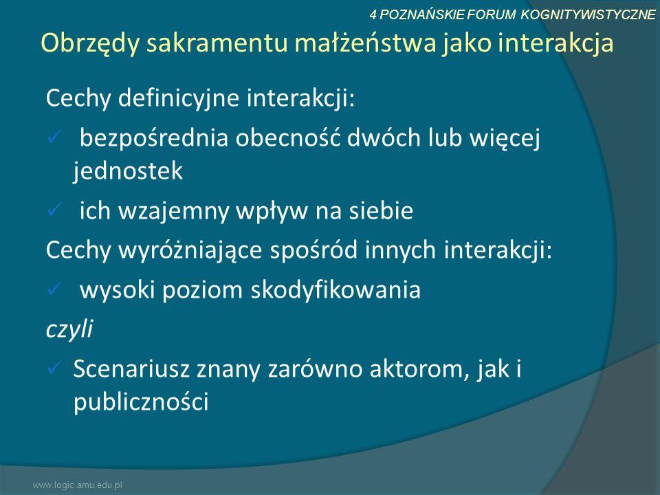 4 POZNAŃSKIE FORUM KOGNITYWISTYCZNE Obrzędy sakramentu małżeństwa jako interakcja Cechy definicyjne interakcji: bezpośrednia obecność dwóch lub więcej