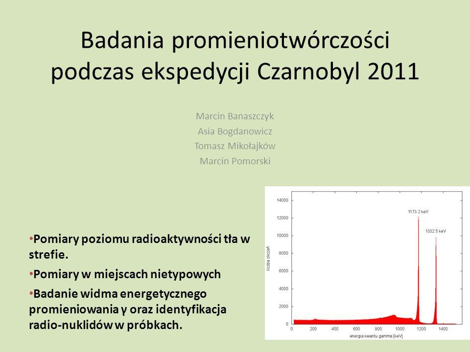 Badania promieniotwórczości podczas ekspedycji Czarnobyl 2011 Marcin Banaszczyk Asia Bogdanowicz Tomasz Mikołajków Marcin Pomorski Pomiary poziomu rad