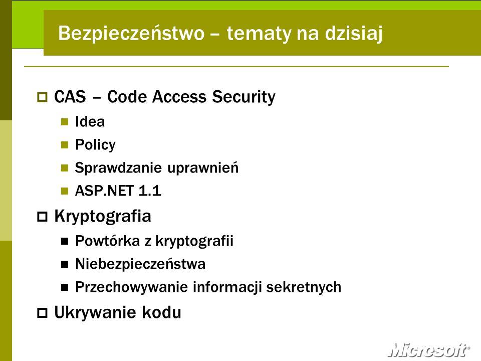 AGENDA CAS – Code Access Security Idea Policy Sprawdzanie uprawnień ASP.NET 1.1 Kryptografia Powtórka z kryptografii Niebezpieczeństwa Przechowywanie informacji sekretnych Ukrywanie kodu