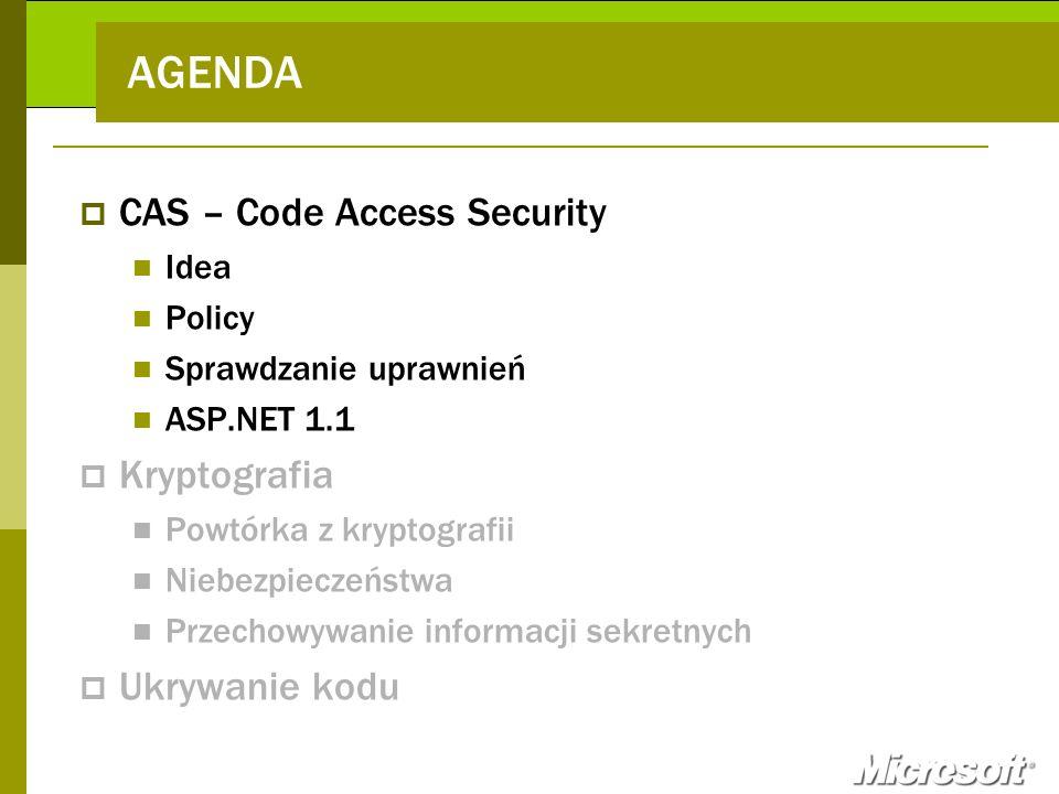 CAS Policy Grupowanie uprawnień Permission Sets Grupowanie assemblies Code Groups Warunek członkowstwa Referencja do PermissionSet Dwa nowe mechanizmy zabezpieczeń - Code Access Security - Role Based Security Dwa sposoby konfiguracji - Deklaratywny (atrybuty) - Programowy System.Security.Permissions Przydzielane do assembly podczas jego wgrywania Określają m.in.
