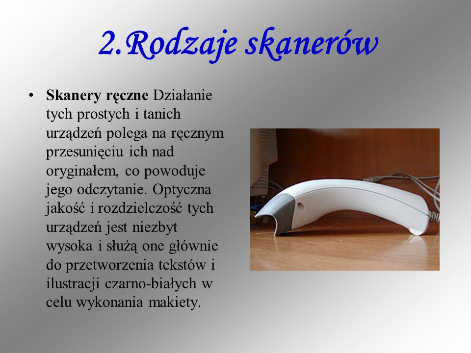 2.Rodzaje skanerów Skanery ręczne Działanie tych prostych i tanich urządzeń polega na ręcznym przesunięciu ich nad oryginałem, co powoduje jego odczyt