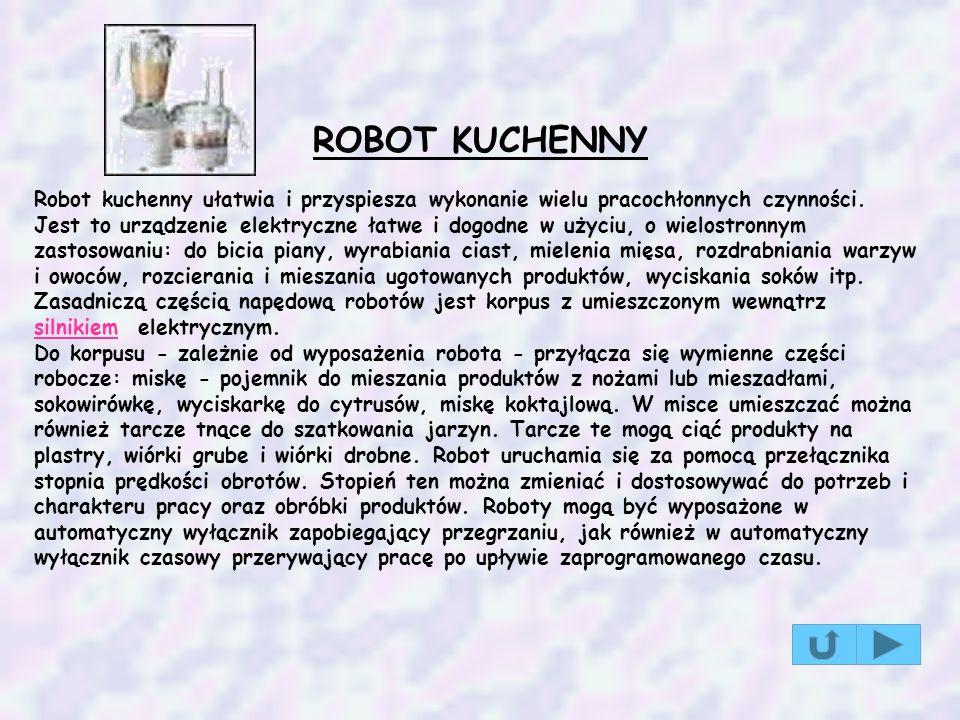ROBOT KUCHENNY Robot kuchenny ułatwia i przyspiesza wykonanie wielu pracochłonnych czynności. Jest to urządzenie elektryczne łatwe i dogodne w użyciu,