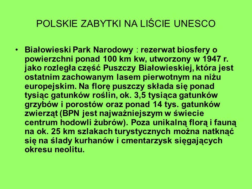 POLSKIE ZABYTKI NA LIŚCIE UNESCO Białowieski Park Narodowy : rezerwat biosfery o powierzchni ponad 100 km kw, utworzony w 1947 r. jako rozległa część