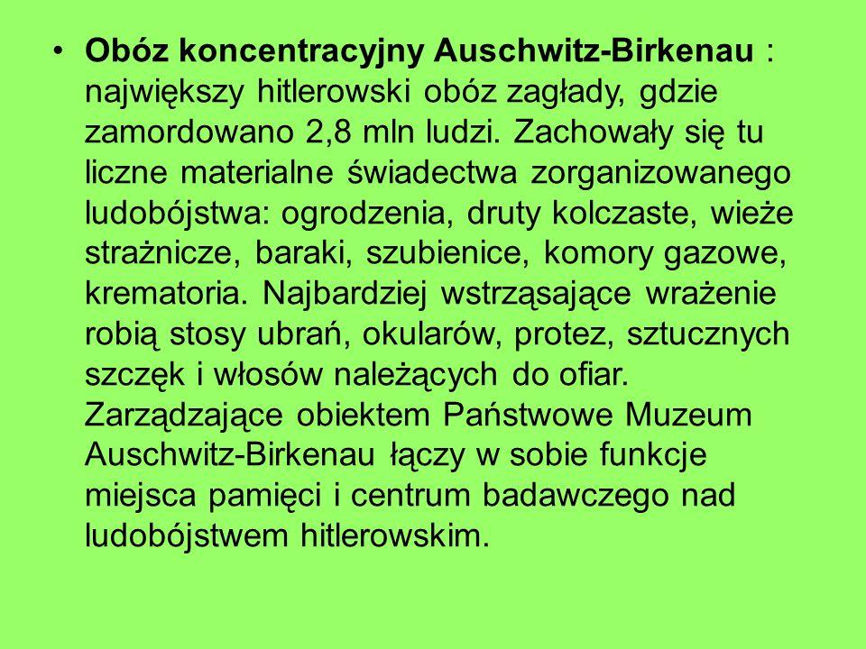 Obóz koncentracyjny Auschwitz-Birkenau : największy hitlerowski obóz zagłady, gdzie zamordowano 2,8 mln ludzi. Zachowały się tu liczne materialne świa