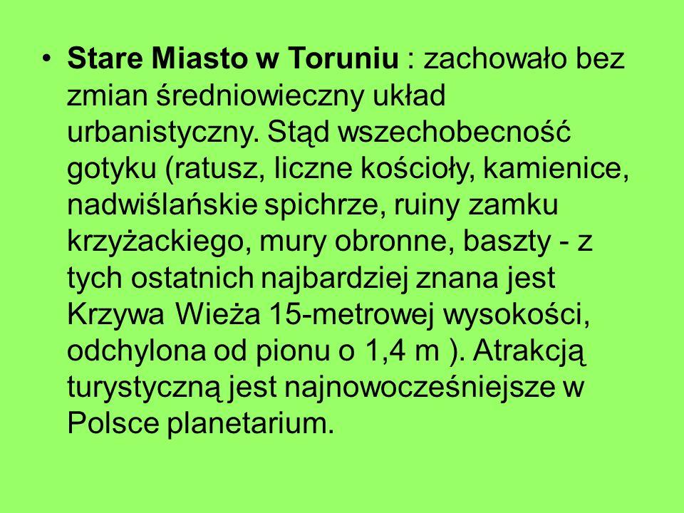 Stare Miasto w Toruniu : zachowało bez zmian średniowieczny układ urbanistyczny. Stąd wszechobecność gotyku (ratusz, liczne kościoły, kamienice, nadwi