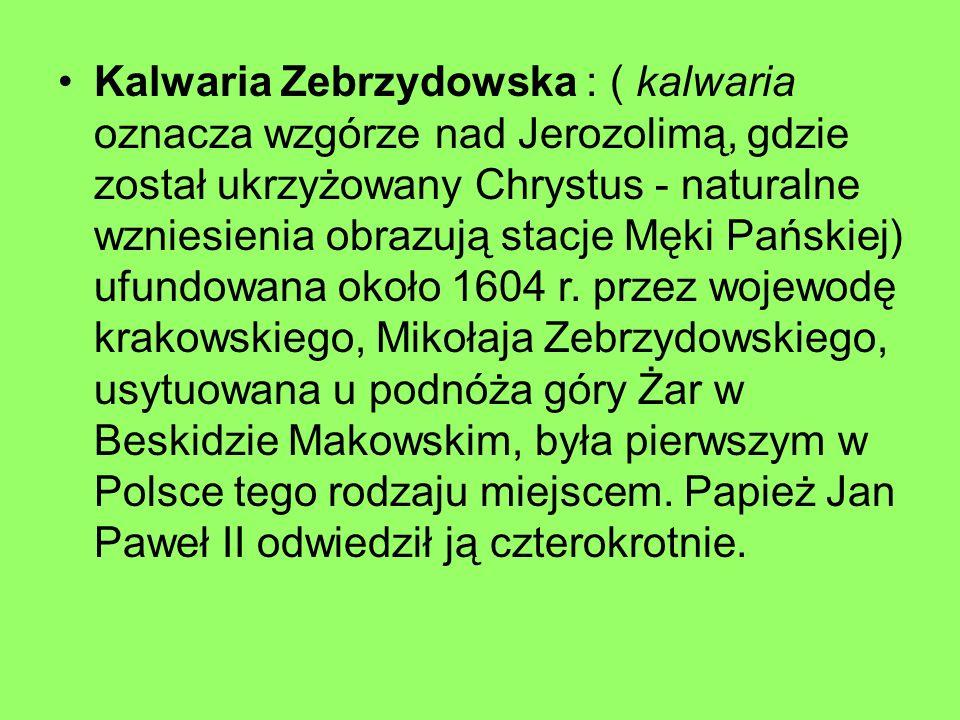 Kalwaria Zebrzydowska : ( kalwaria oznacza wzgórze nad Jerozolimą, gdzie został ukrzyżowany Chrystus - naturalne wzniesienia obrazują stacje Męki Pańs