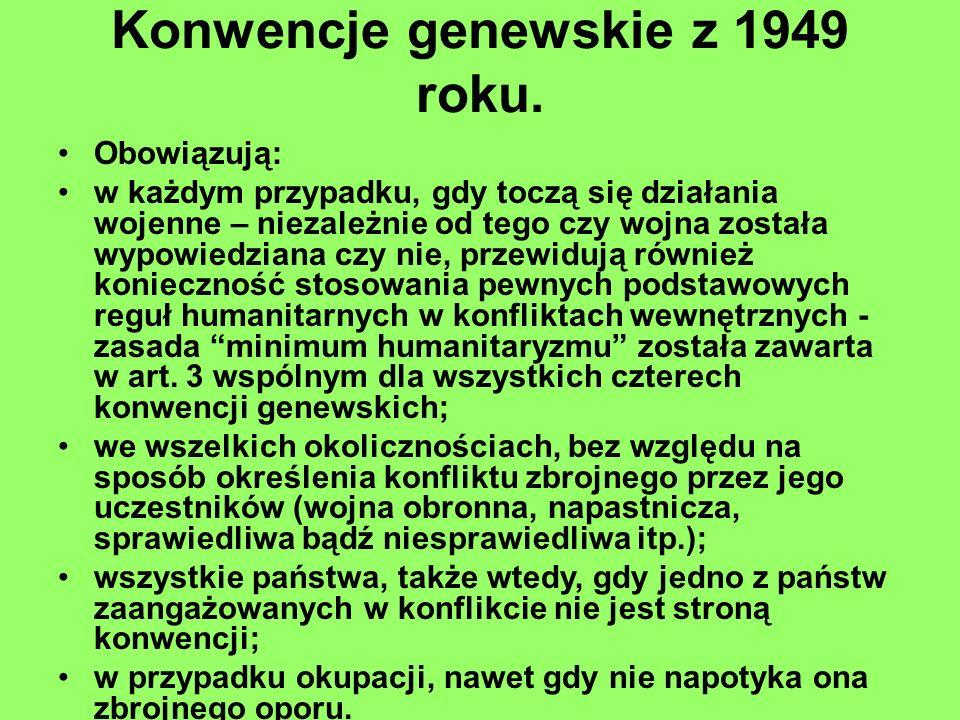 Konwencje genewskie z 1949 roku. Obowiązują: w każdym przypadku, gdy toczą się działania wojenne – niezależnie od tego czy wojna została wypowiedziana